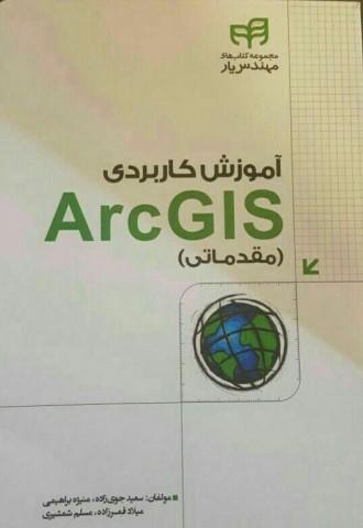 آموزش کاربردی Arc GIS (مقدماتی) مولفان: سعید جوی زاده ، منیژه براهیمی، میلاد قمرزاده، مسلم شمشیری
